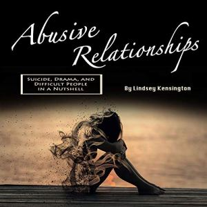 Abusive Relationships: Suicide, Drama, and Difficult People in a Nutshell Audiobook By Lindsey Kensington cover art