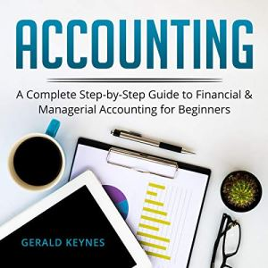 Accounting: A Complete Step-By-Step Guide to Financial and Managerial Accounting for Beginners Audiobook By Gerald Keynes cover art