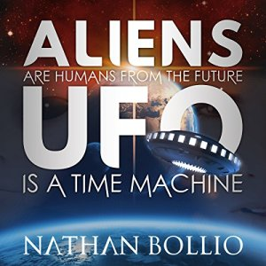 Aliens Are Humans from the Future, UFO Is a Time Machine Audiobook By Nathan Bollio cover art