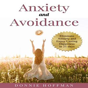 Anxiety and Avoidance: Anxiety the Mind of Its Own, Eliminate That and Enjoy Lasting Happiness in 21 days Audiobook By Donnie Hoffman cover art