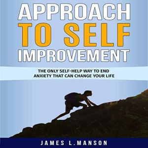 Approach to Self Improvement: The Only Self-Help Way to End Anxiety That Can Change Your Life Audiobook By James L. Manson cover art