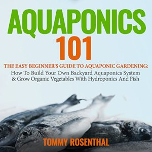 Aquaponics 101: The Easy Beginner's Guide to Aquaponic Gardening Audiobook By Tommy Rosenthal cover art