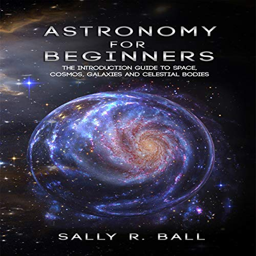 Astronomy for Beginners: The Introduction Guide to Space, Cosmos, Galaxies and Celestial Bodies Audiobook By Sally R. Ball cover art