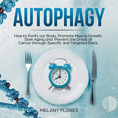 Autophagy: How to Purify Our Body, Promote Muscle Growth, Slow Aging and Prevent the Onset of Cancer Through Intermittent Fasting, Keto Diet and Other Specific and Targeted Diets! Audiobook By Melany Flores cover art
