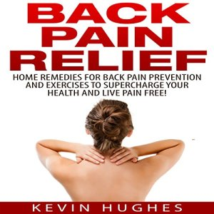 Back Pain Relief: Home Remedies for Back Pain Prevention and Exercises to Supercharge Your Health and Live Pain Free! Audiobook By Kevin Hughes cover art