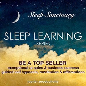 Be a Top Seller, Exceptional at Sales and Business Success: Sleep Learning, Guided Self Hypnosis, Meditation and Affirmations Audiobook By Jupiter Productions cover art