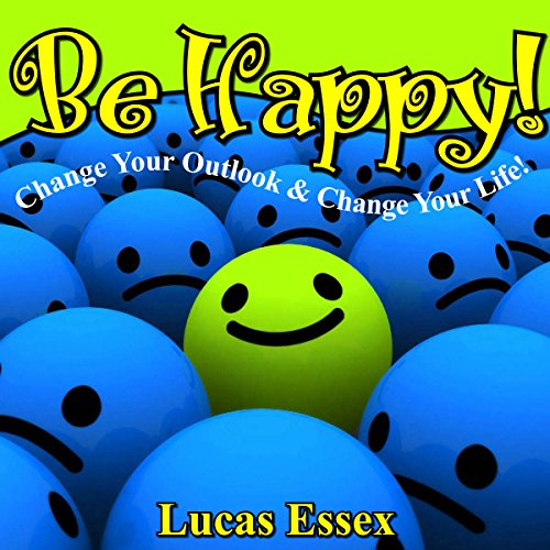 Be Happy! - Change Your Outlook & Change Your Life! Audiobook By Lucas Essex cover art