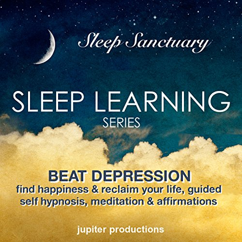 Beat Depression, Find Happiness & Reclaim Your Life: Sleep Learning, Guided Self Hypnosis, Meditation & Affirmations Audiobook By Jupiter Productions cover art