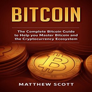 Bitcoin: The Complete Bitcoin Guide to Help you Master Bitcoin and the Cryptocurrency Ecosystem Audiobook By Matthew Scott cover art