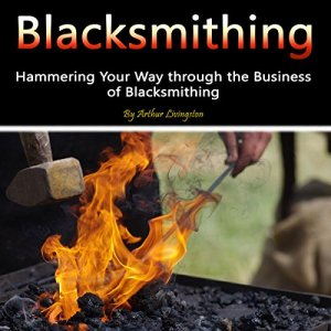 Blacksmithing: Hammering Your Way Through the Business of Blacksmithing Audiobook By Arthur Livingston cover art