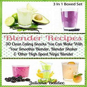 Blender Recipes: 30 Clean Eating Snacks: Smoothie Blender, Blender Shaker & Other High Speed Ninja Blender Audiobook By Juliana Baldec cover art