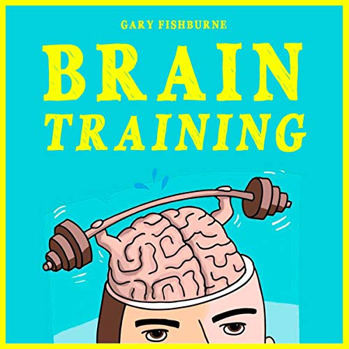 Brain Training: The Ultimate Guide to Sharpen Your Memory, Gain Focus, Increase Self-Confidence and Mental Toughness Audiobook By Gary Fishburne cover art