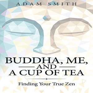 Buddha, Me, and a Cup of Tea: Finding Your True Zen Audiobook By Adam Smith cover art