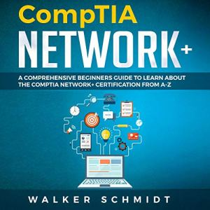 CompTIA Network+: A Comprehensive Beginners Guide to Learn About The CompTIA Network+ Certification from A-Z Audiobook By Walker Schmidt cover art