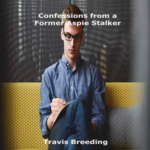 Confessions from a Former Aspie Stalker Audiobook By Travis Breeding cover art