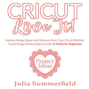 Cricut, Love It!: Explore Design Space and Discover How Your Cricut Machine Could Bring Creative Ideas to Life! Audiobook By Julia Summerfield cover art