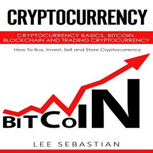 Cryptocurrency: Cryptocurrency Basics, Bitcoin, Blockchain and Trading Cryptocurrency - How to Buy, Invest, Sell and Store Cryptocurrency Audiobook By Lee Sebastian cover art