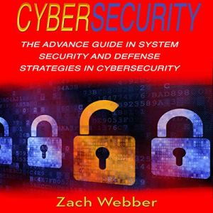 Cybersecurity: The Advance Guide in System Security and Defense Strategies in Cybersecurity Audiobook By Zach Webber cover art