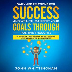 Daily Affirmations for Success and Wealth: Manifest Your Goals Through Positive Thoughts Audiobook By Positive Affirmations Series, John Whittingham cover art