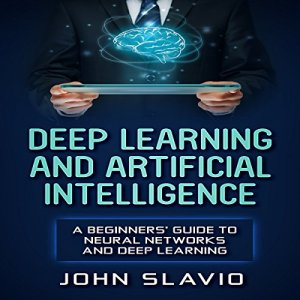 Deep Learning and Artificial Intelligence Audiobook By John Slavio cover art