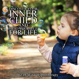 Discover Your Inner Child and Heal Yourself for Life Audiobook By Zen Mind Hypnotherapy cover art