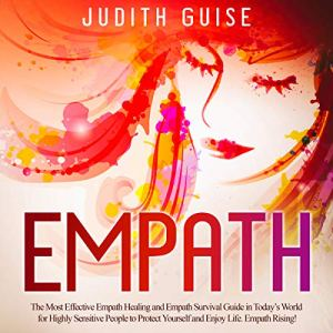 Empath: The Most Effective Empath Healing and Empath Survival Guide in Today's World for Highly Sensitive People to Protect Yourself and Enjoy Life. Empath Rising! Audiobook By Judith Guise cover art
