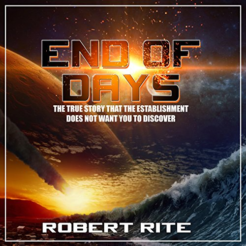End of Days: The True Story That the Establishment Does Not Want You to Discover Audiobook By Robert Rite cover art
