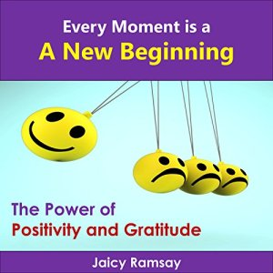 Every Moment Is a New Beginning: The Power of Positivity and Gratitude Audiobook By Jaicy Ramsay cover art