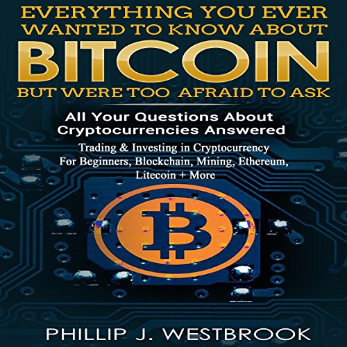 Everything You Wanted to Know About Bitcoin But Were Too Afraid to Ask: All Your Questions Answered! Trading & Investing in Cryptocurrency For Beginners, Blockchain, Mining, Etherium, LItecoin + More Audiobook By Phillip J. Westbrook cover art