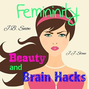 Femininity: Beauty and Brain Hacks Audiobook By J.B. Snow, J.J. Stone cover art