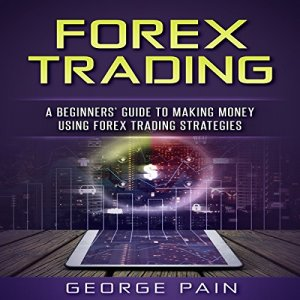 Forex Trading: A Beginners' Guide to Making Money Using Forex Trading Strategies Audiobook By George Pain cover art