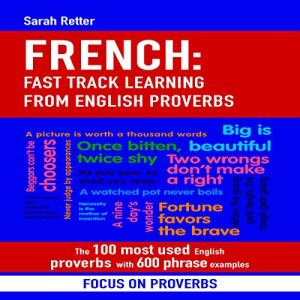 French: Fast Track Learning from English Proverbs: The 100 Most Used English Proverbs with 600 Phrase Examples. Audiobook By Sarah Retter cover art