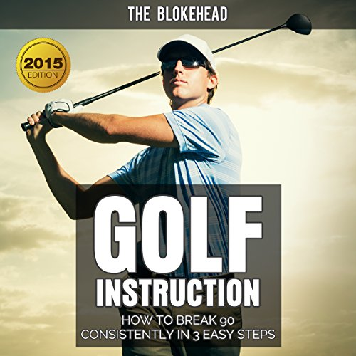 Golf Instruction: How to Break 90 Consistently in 3 Easy Steps Audiobook By The Blokehead cover art
