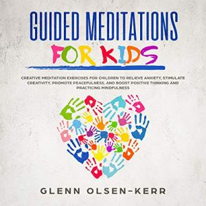 Guided Meditations for Kids: Creative Meditation Exercises for Children to Relieve Anxiety, Stimulate Creativity, Promote Peacefulness, and Boost Positive Thinking, and Practicing Mindfulness Audiobook By Glenn Olsen-Kerr cover art