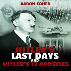 Hitler's Last Days and Hitler's 12 Apostles Audiobook By Aaron Cohen cover art