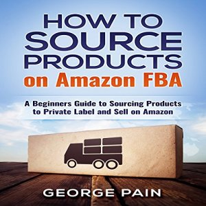 How to Source Products on Amazon FBA: A Beginners Guide to Sourcing Products to Private Label and Sell on Amazon Audiobook By George Pain cover art