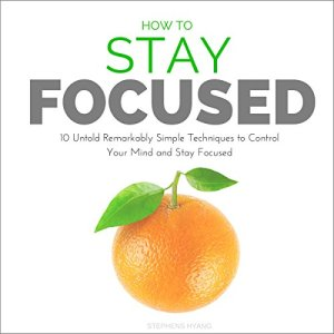 How to Stay Focused: 10 Untold Remarkably Simple Techniques to Control Your Mind and Stay Focused Audiobook By Stephens Hyang cover art