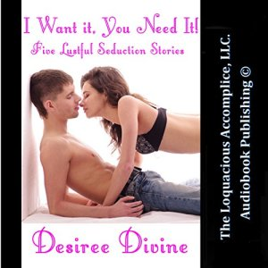 I Want It, You Need It! Audiobook By Desiree Divine cover art