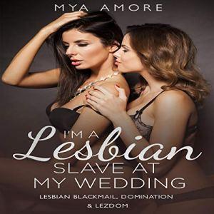 I'm a Lesbian Slave at My Wedding: Lesbian Blackmail, Domination & Lezdom Audiobook By Mya Amore cover art