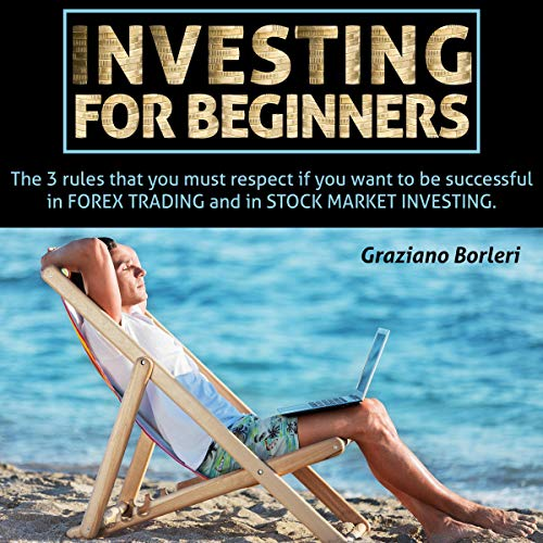 Investing for Beginners: The 3 Rules That You Must Respect If You Want to Be Successful in Forex Trading, and in Stock Market Investing Audiobook By Graziano Borleri cover art