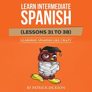 Learn Intermediate Spanish (Lessons 31 to 38) Audiobook By Patrick Jackson cover art