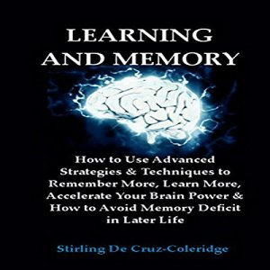 Learning and Memory: How to Use Advanced Strategies & Techniques to Remember More, Learn More, Accelerate Your Brain Power Audiobook By Stirling De Cruz-Coleridge cover art