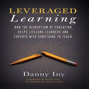 Leveraged Learning: How the Disruption of Education Helps Lifelong Learners, and Experts with Something to Teach Audiobook By Danny Iny cover art