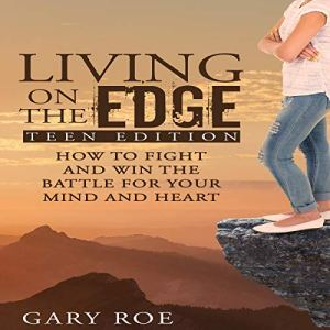Living on the Edge: How to Fight and Win the Battle for Your Mind and Heart (Teen Edition) Audiobook By Gary Roe cover art