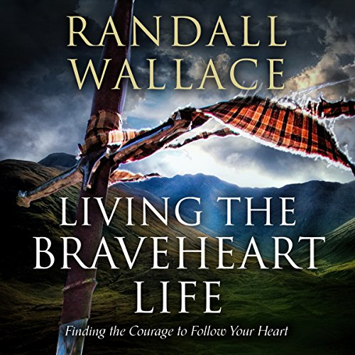 Living the Braveheart Life Audiobook By Randall Wallace cover art