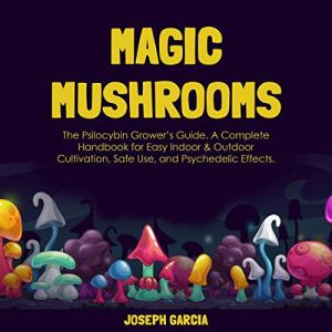 Magic Mushrooms: The Psilocybin Grower's Guide Audiobook By Joseph Garcia cover art