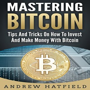 Mastering Bitcoin: Tips and Tricks on How to Invest and Make Money with Bitcoin Audiobook By Andrew Hatfield cover art