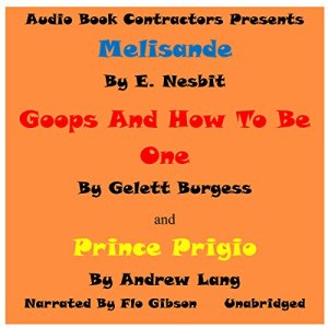 """""""Melisande"""", """"Goops and How to Be Them"""" and """"Prince Prigiio"""" Audiobook By E. Nesbit, Gelett Burgess, Andrew Lang cover art"""