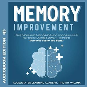 Memory Improvement: Using Accelerated Learning and Brain Training to Unlock Your Brain's Unlimited Memory Potential to Memorise Faster and Better Audiobook By Timothy Willink, Accelerated Learning Academy cover art