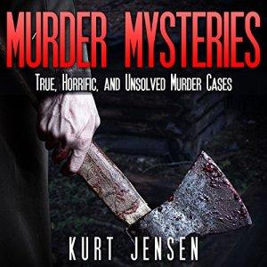 Murder Mysteries: True, Horrific, and Unsolved Murder Cases Audiobook By Kurt Jensen cover art